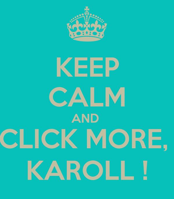 KEEP CALM AND  CLICK MORE,  KAROLL !