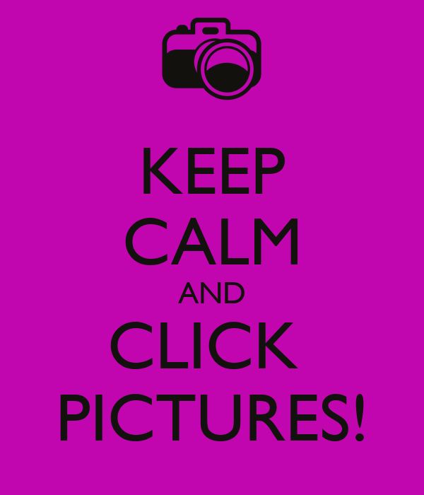 KEEP CALM AND CLICK  PICTURES!