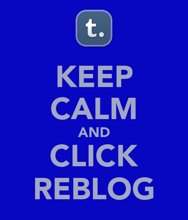 KEEP CALM AND CLICK REBLOG
