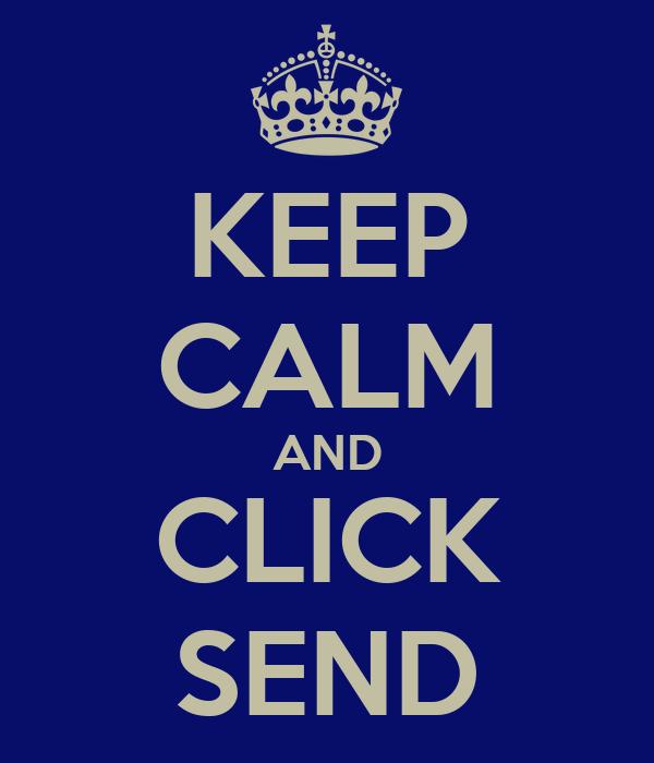 KEEP CALM AND CLICK SEND