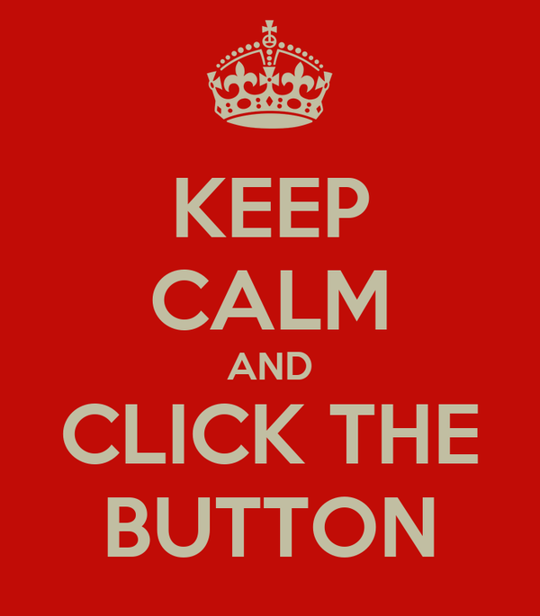 KEEP CALM AND CLICK THE BUTTON