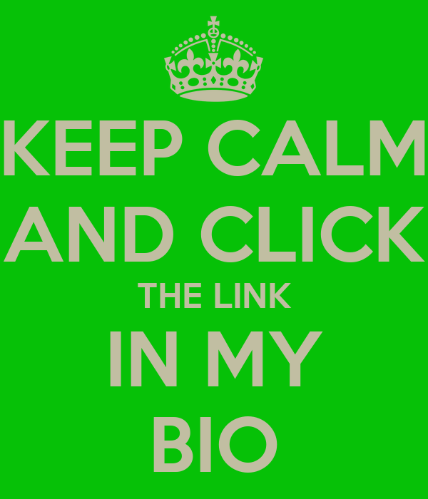 KEEP CALM AND CLICK THE LINK IN MY BIO