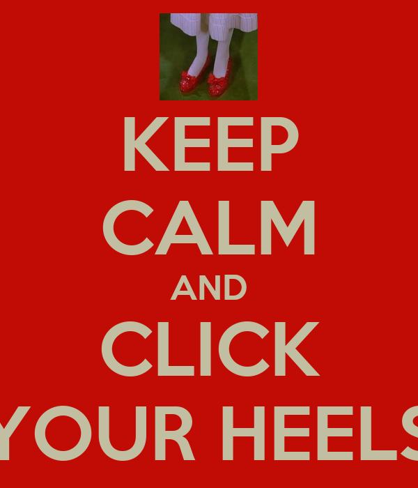 KEEP CALM AND CLICK YOUR HEELS