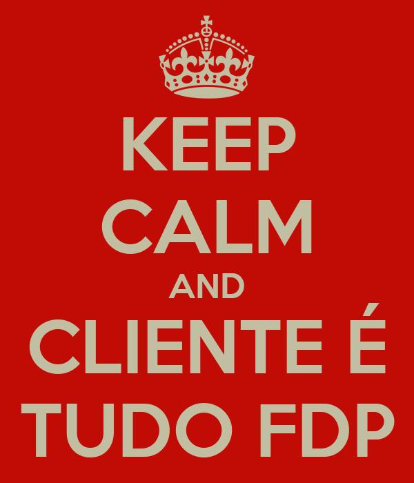 KEEP CALM AND CLIENTE É TUDO FDP