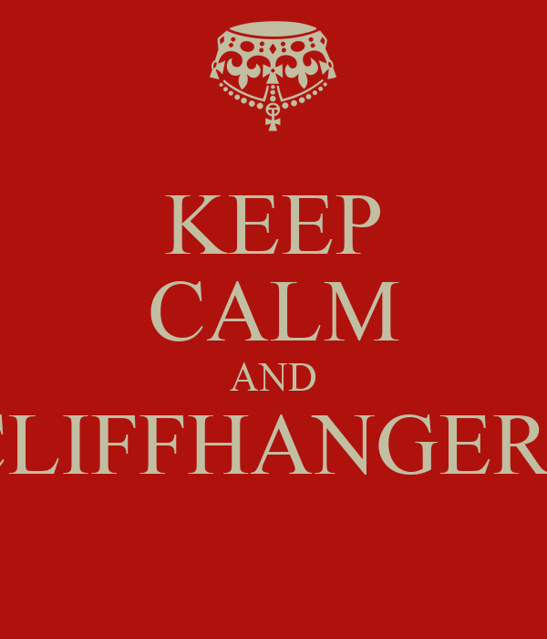 KEEP CALM AND CLIFFHANGERS