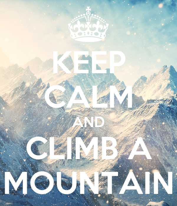 KEEP CALM AND CLIMB A MOUNTAIN
