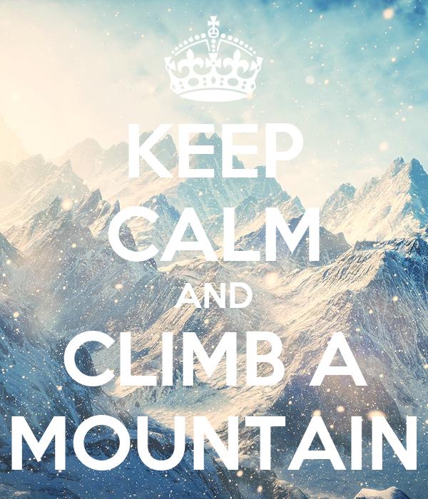 KEEP CALM AND CLIMB A MOUNTAIN