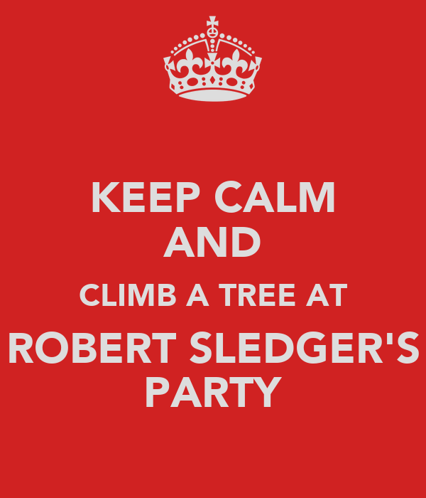 KEEP CALM AND CLIMB A TREE AT ROBERT SLEDGER'S PARTY