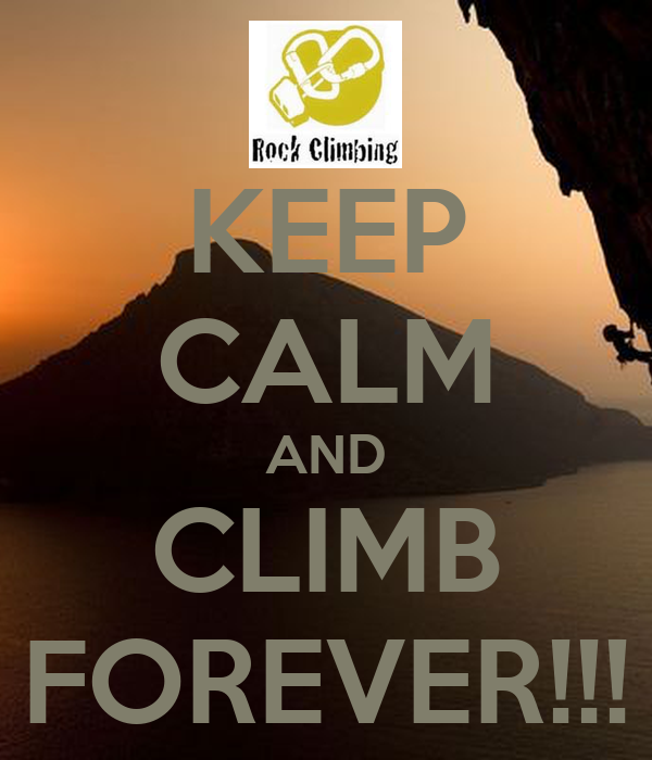 KEEP CALM AND CLIMB FOREVER!!!
