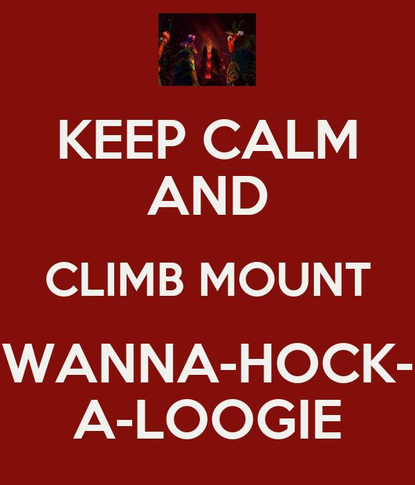 KEEP CALM AND CLIMB MOUNT WANNA-HOCK- A-LOOGIE