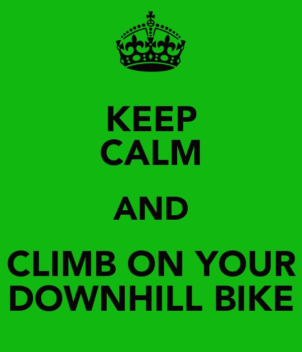 KEEP CALM AND CLIMB ON YOUR DOWNHILL BIKE