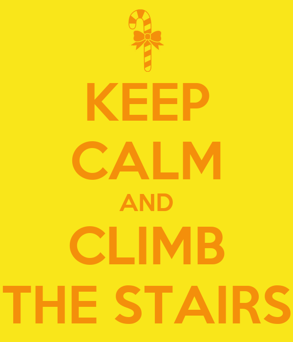 KEEP CALM AND CLIMB THE STAIRS