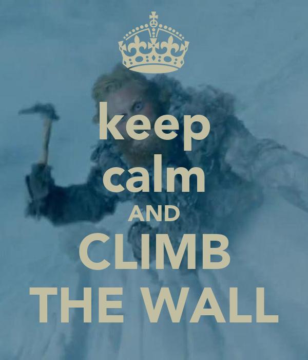 keep calm AND CLIMB THE WALL