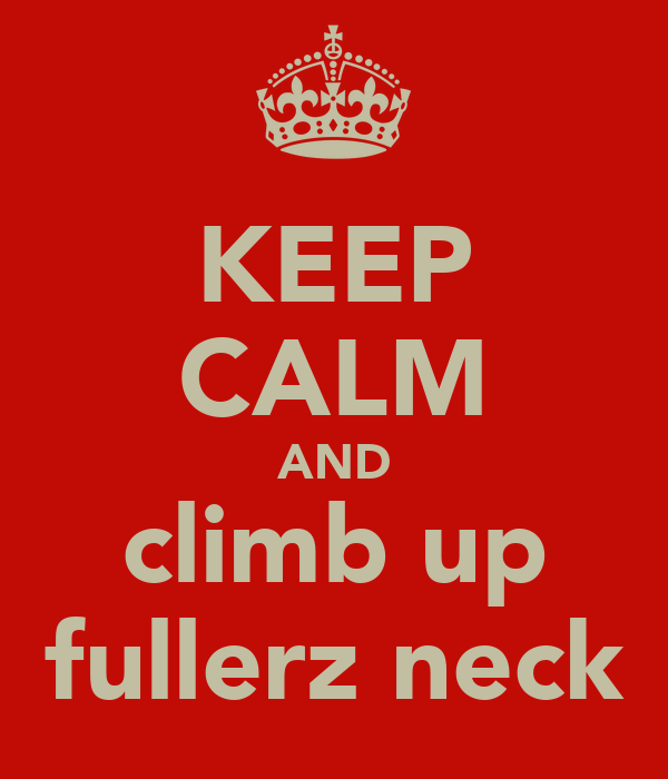 KEEP CALM AND climb up fullerz neck