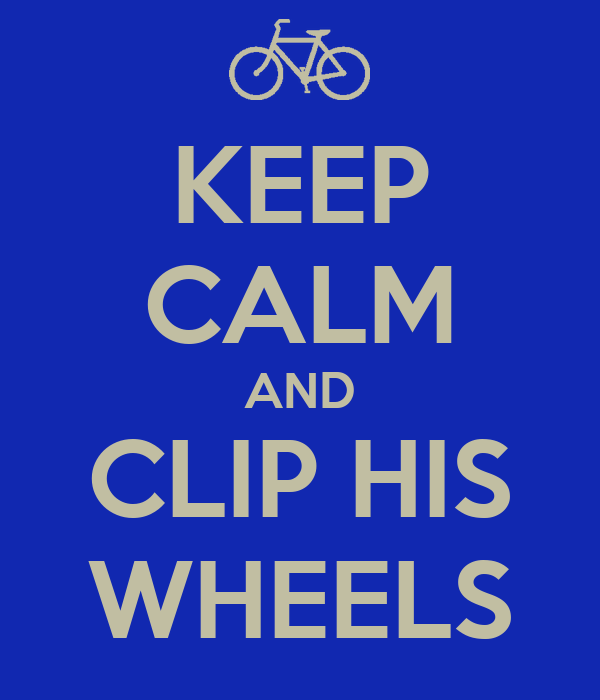 KEEP CALM AND CLIP HIS WHEELS