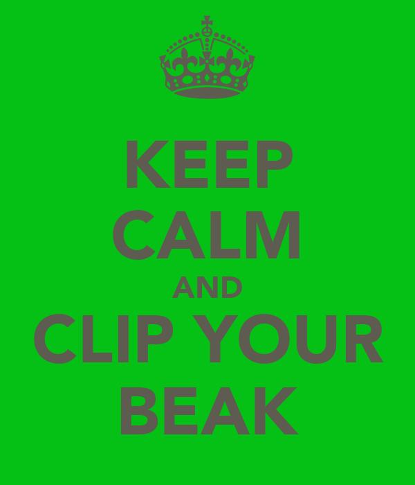 KEEP CALM AND CLIP YOUR BEAK