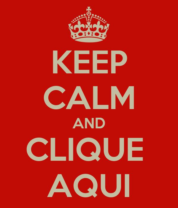 KEEP CALM AND CLIQUE  AQUI