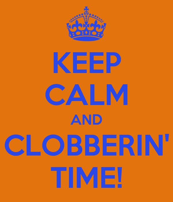 KEEP CALM AND CLOBBERIN' TIME!