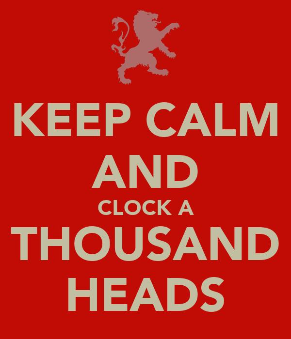 KEEP CALM AND CLOCK A THOUSAND HEADS