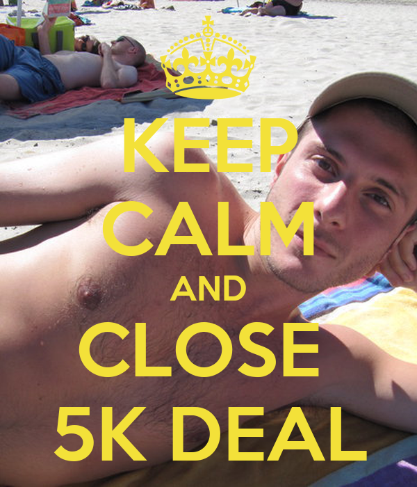 KEEP CALM AND CLOSE  5K DEAL