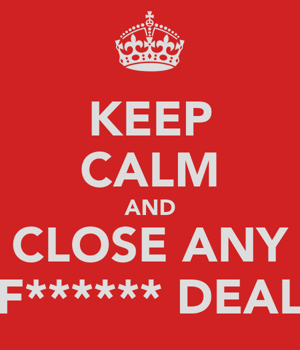 KEEP CALM AND CLOSE ANY F****** DEAL
