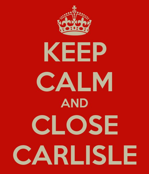 KEEP CALM AND CLOSE CARLISLE