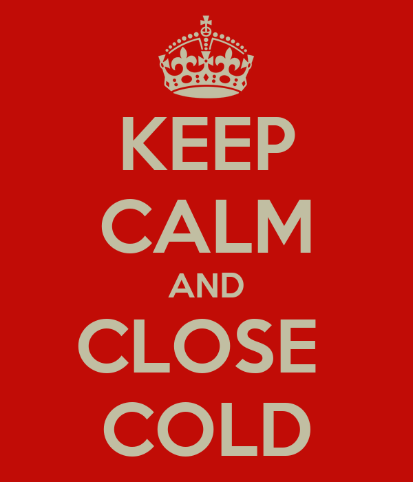 KEEP CALM AND CLOSE  COLD