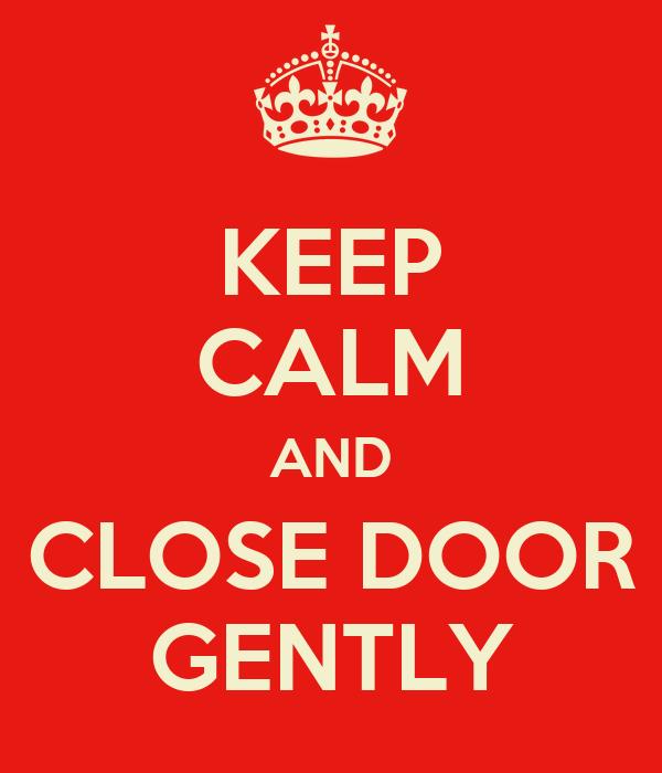 KEEP CALM AND CLOSE DOOR GENTLY