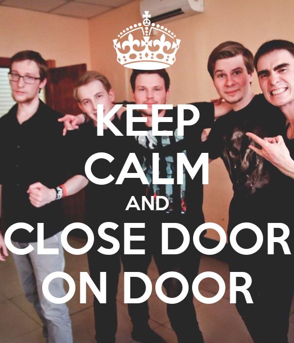 KEEP CALM AND CLOSE DOOR ON DOOR