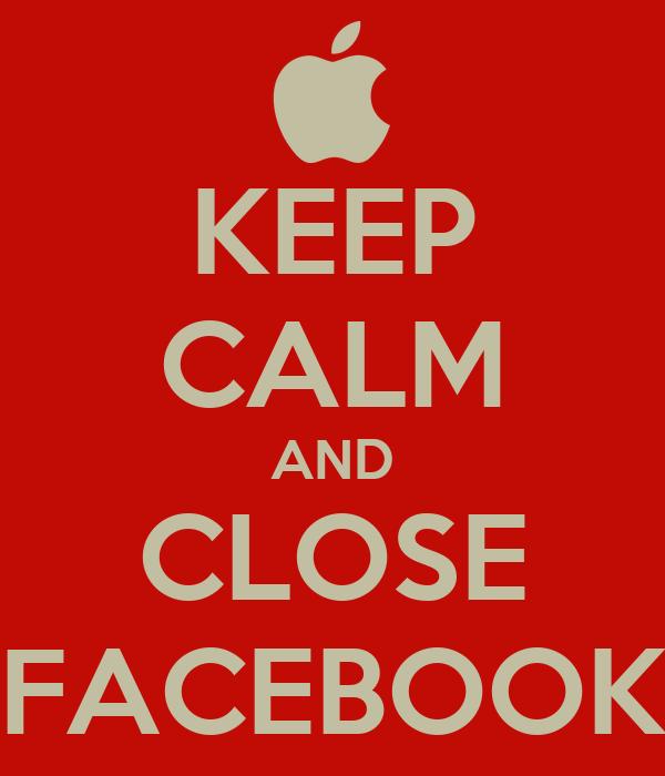 KEEP CALM AND CLOSE FACEBOOK