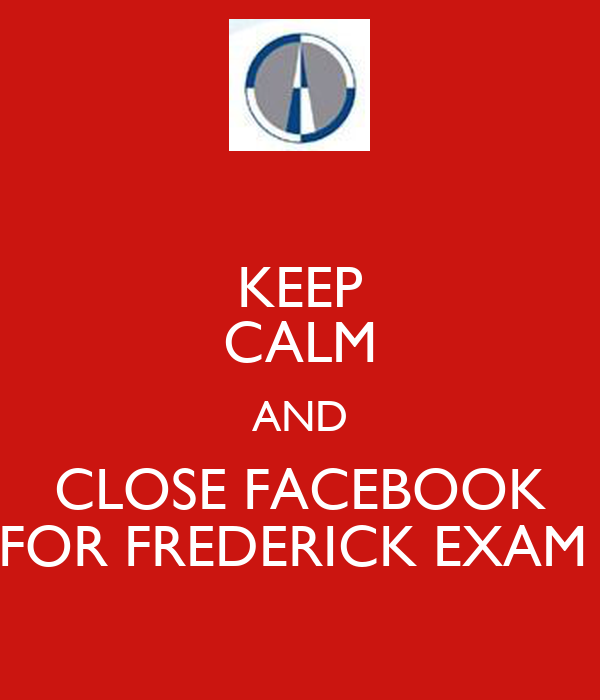 KEEP CALM AND CLOSE FACEBOOK FOR FREDERICK EXAM