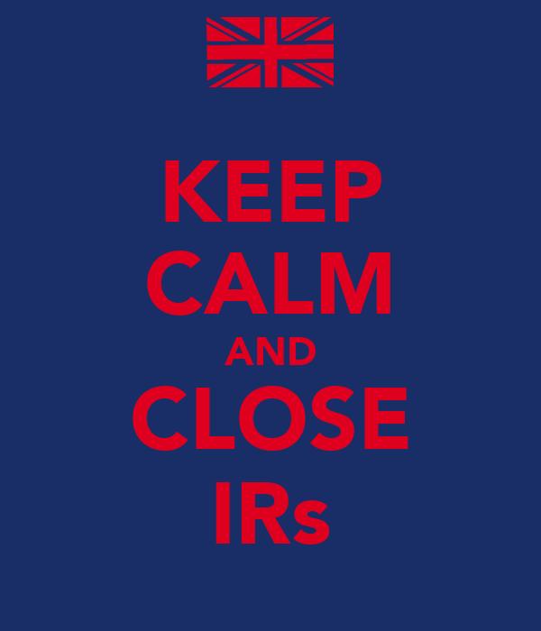KEEP CALM AND CLOSE IRs
