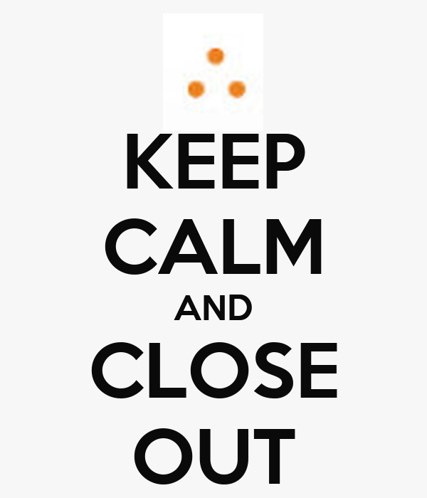 KEEP CALM AND CLOSE OUT