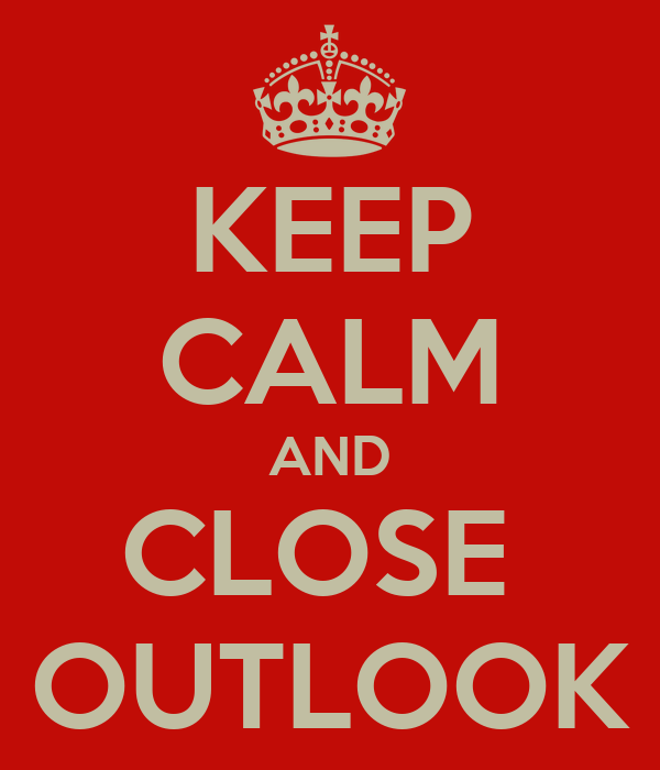 KEEP CALM AND CLOSE  OUTLOOK
