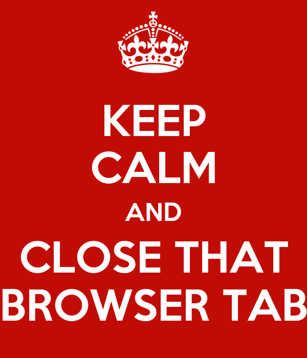 KEEP CALM AND CLOSE THAT BROWSER TAB