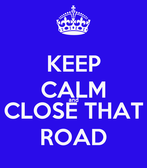 KEEP CALM and CLOSE THAT ROAD
