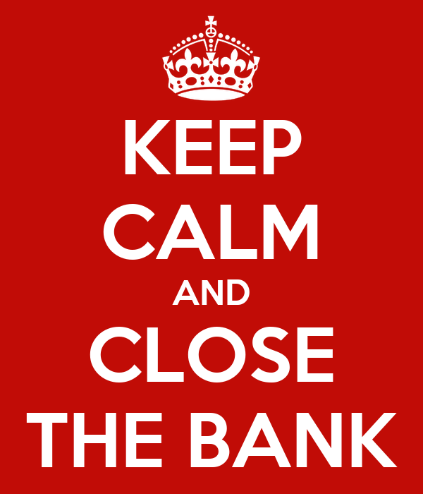 KEEP CALM AND CLOSE THE BANK