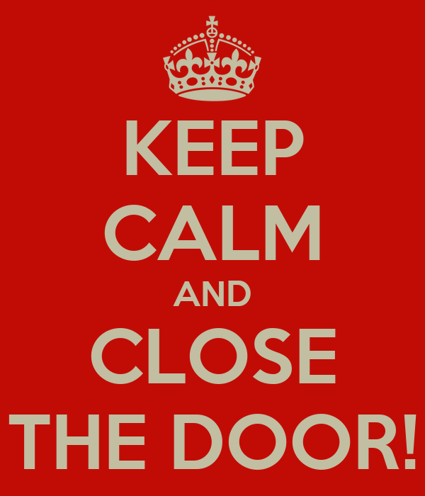 KEEP CALM AND CLOSE THE DOOR!