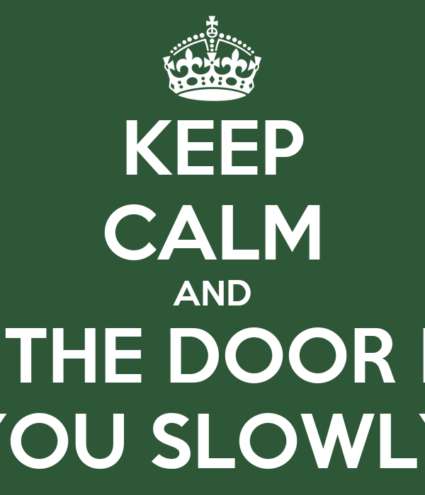 KEEP CALM AND CLOSE THE DOOR BEHIND YOU SLOWLY