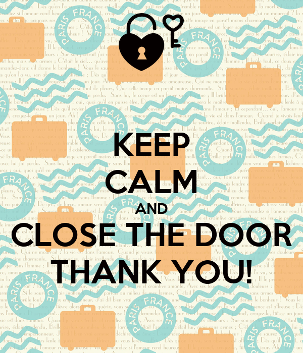 KEEP CALM AND CLOSE THE DOOR THANK YOU!