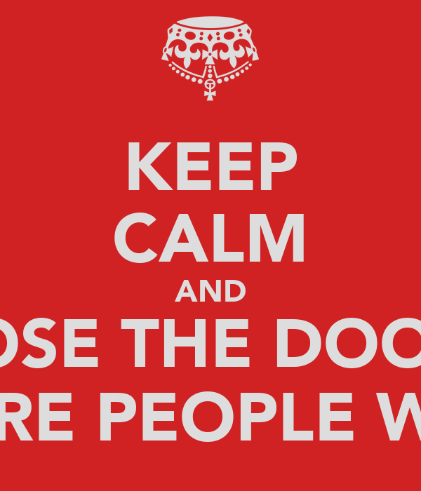 KEEP CALM AND CLOSE THE DOOR!! THERE ARE PEOPLE WORKING