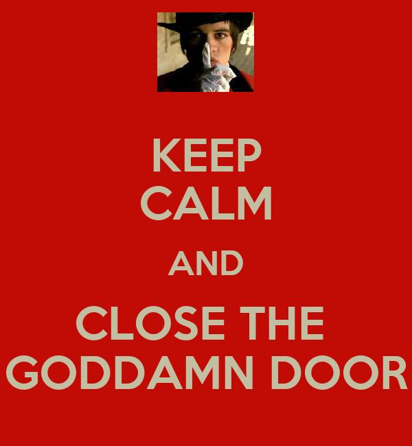 KEEP CALM AND CLOSE THE  GODDAMN DOOR