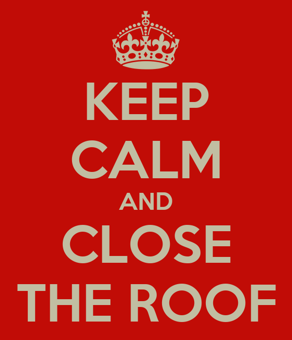 KEEP CALM AND CLOSE THE ROOF