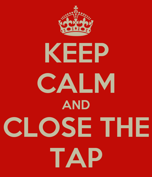KEEP CALM AND CLOSE THE TAP