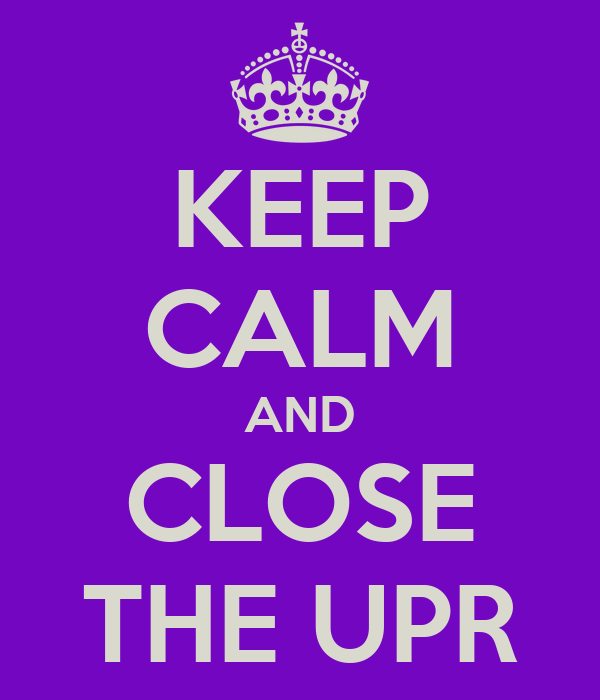 KEEP CALM AND CLOSE THE UPR