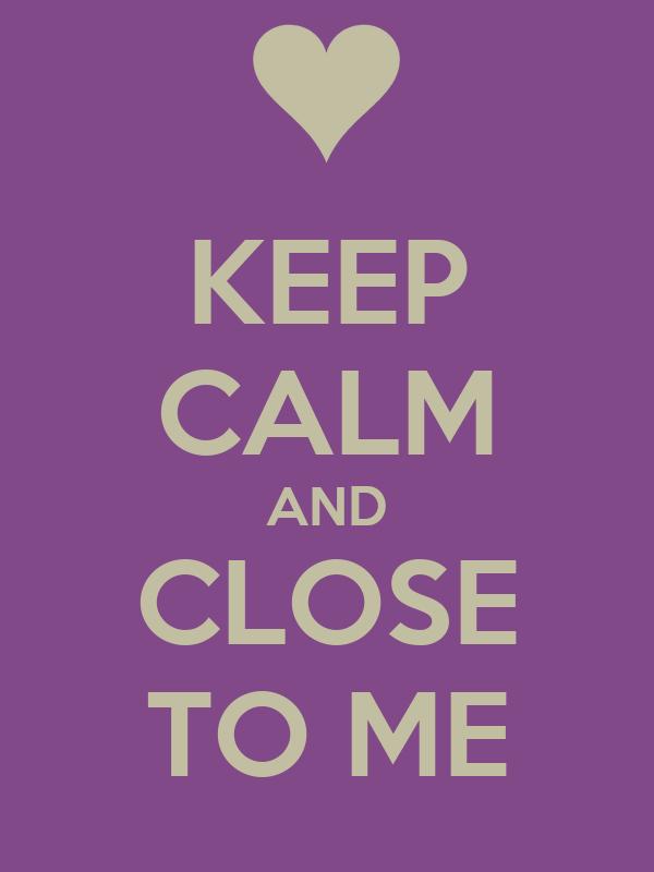 KEEP CALM AND CLOSE TO ME