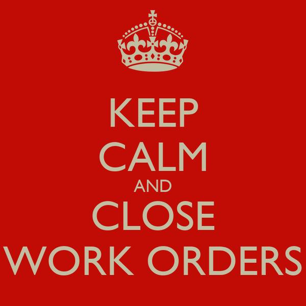 KEEP CALM AND CLOSE WORK ORDERS