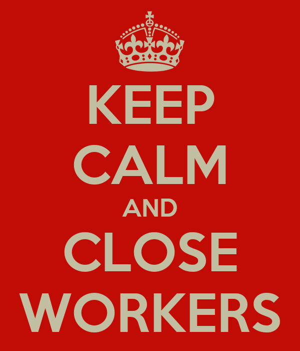 KEEP CALM AND CLOSE WORKERS