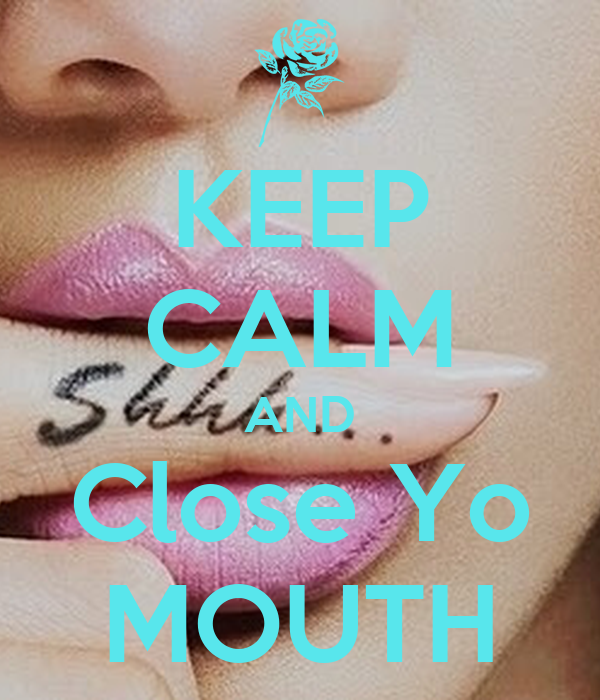 KEEP CALM AND Close Yo MOUTH