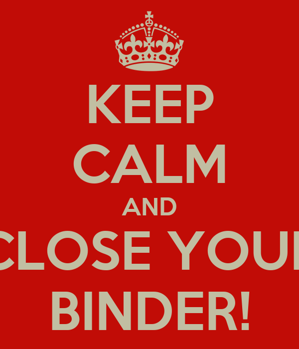 KEEP CALM AND CLOSE YOUR BINDER!
